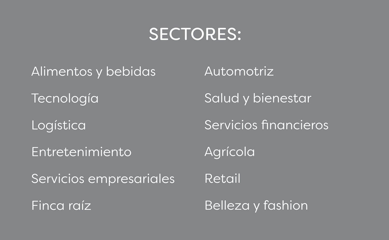 Sectores: alimentos y bebidas, tecnología, logística,entretenimiento,servicios empresariales, finca raíz, automotriz, salud y bienestar, servicios financieros, agrícola, retail, belleza y fashion.